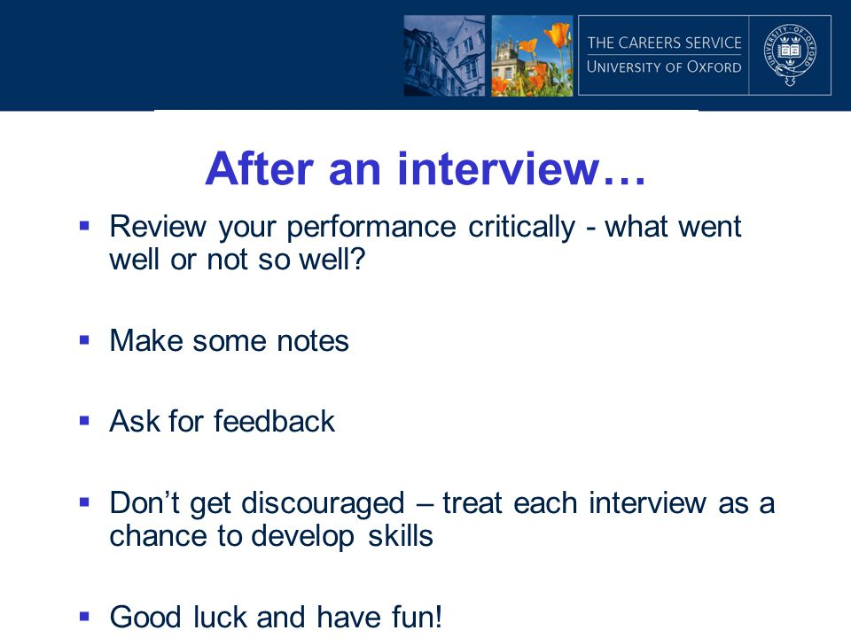 After an interview… Review your performance critically - what went well or not so well Make some notes.