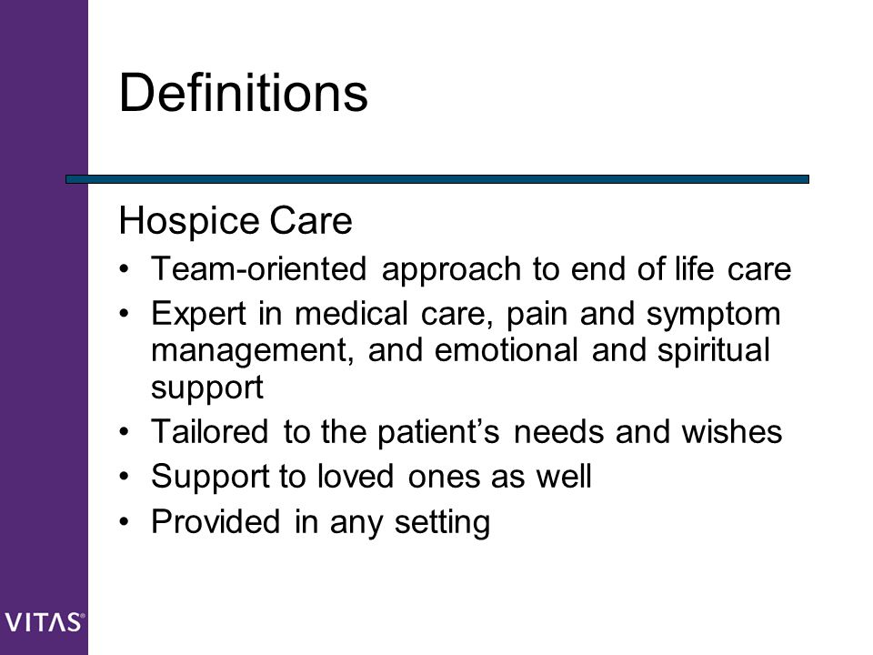 Definitions Hospice Care Team-oriented approach to end of life care