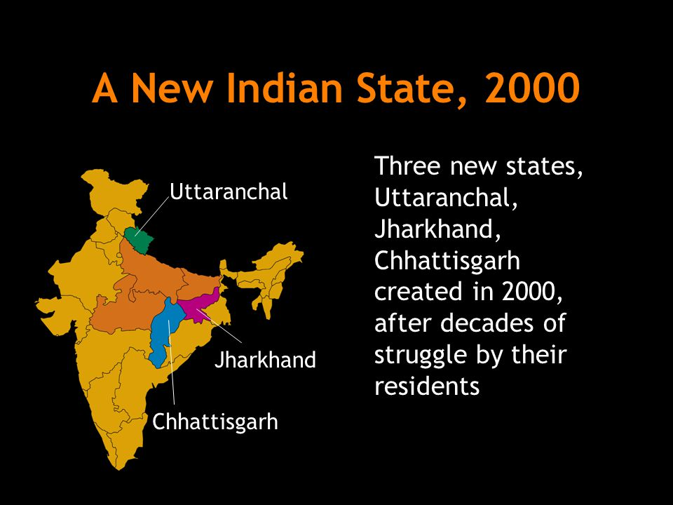 A New Indian State, 2000 Three new states, Uttaranchal, Jharkhand, Chhattisgarh created in 2000, after decades of struggle by their residents.