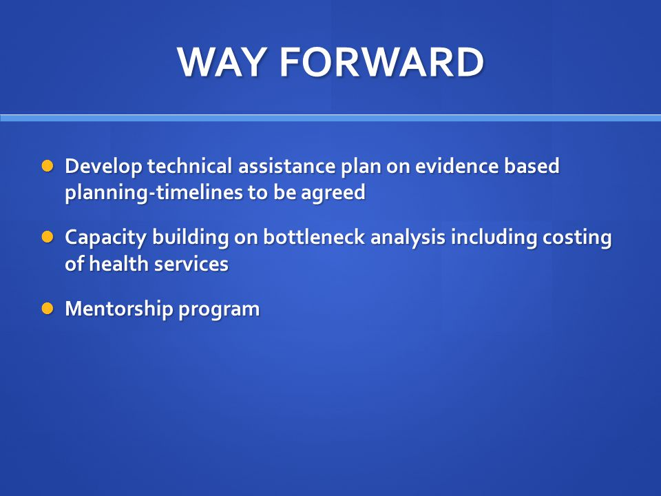 WAY FORWARD Develop technical assistance plan on evidence based planning-timelines to be agreed.