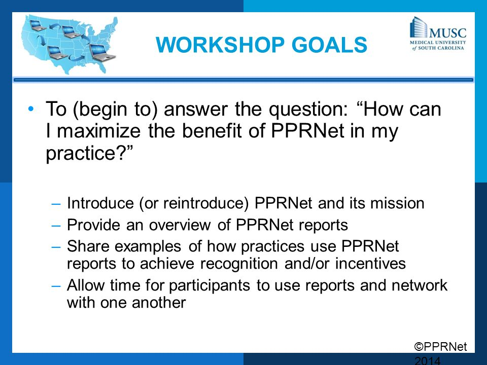 Workshop Goals To (begin to) answer the question: How can I maximize the benefit of PPRNet in my practice