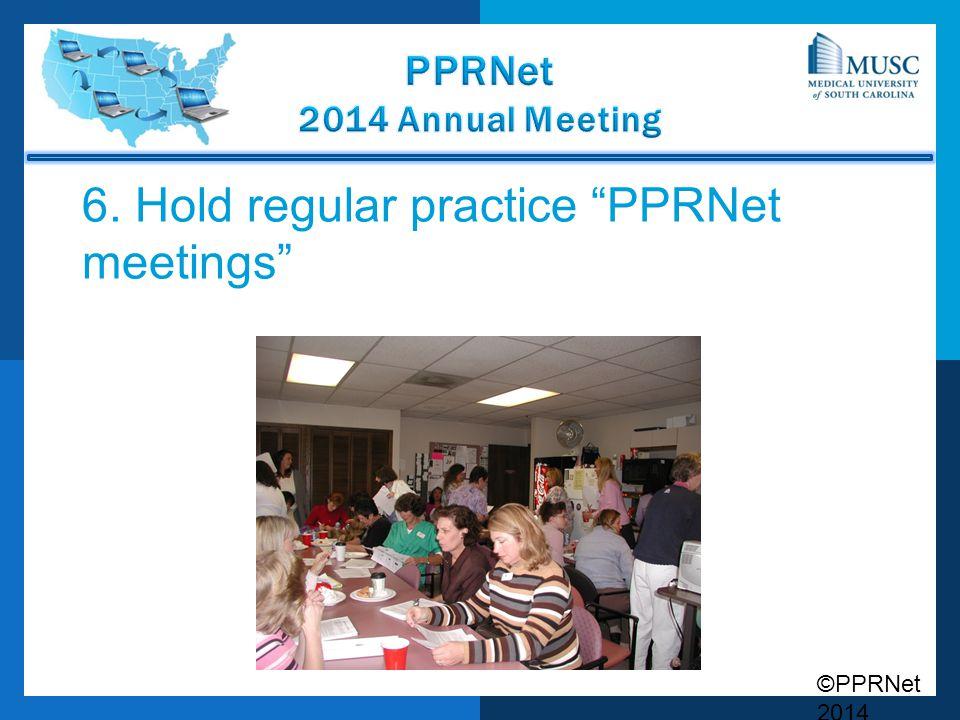 6. Hold regular practice PPRNet meetings