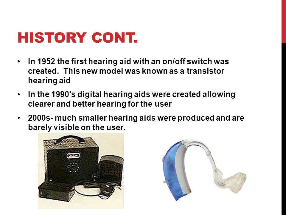 History cont. In 1952 the first hearing aid with an on/off switch was created. This new model was known as a transistor hearing aid.