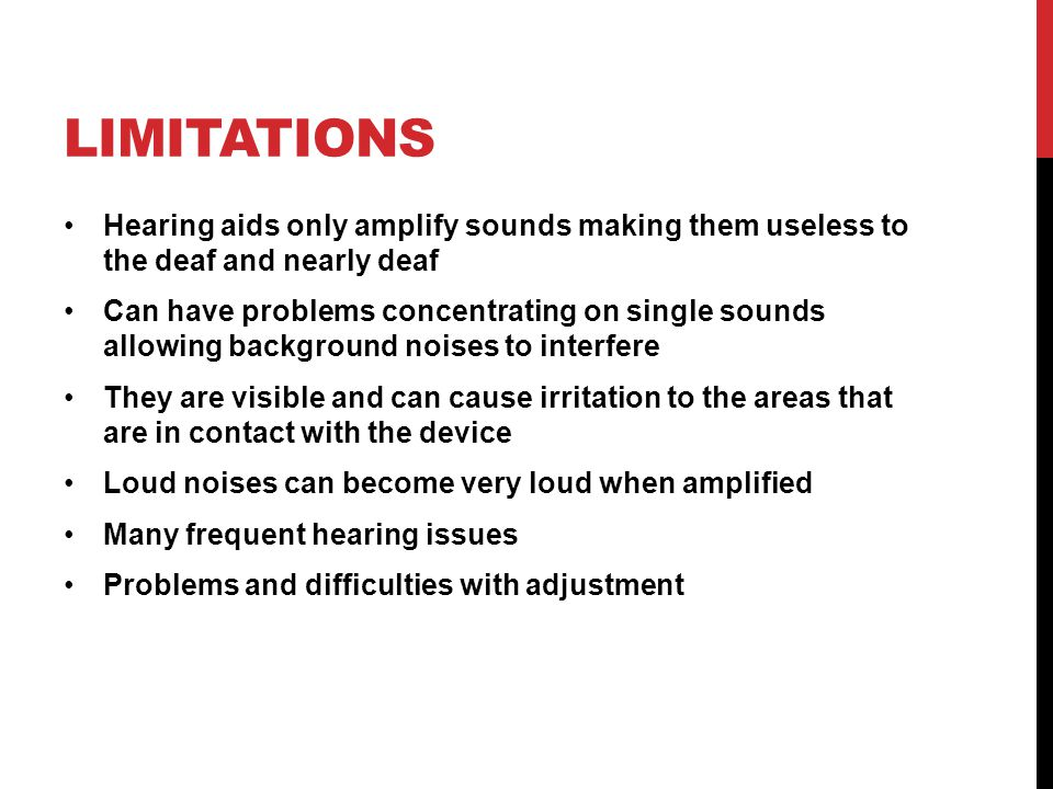 Limitations Hearing aids only amplify sounds making them useless to the deaf and nearly deaf.