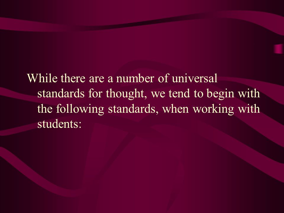 While there are a number of universal standards for thought, we tend to begin with the following standards, when working with students: