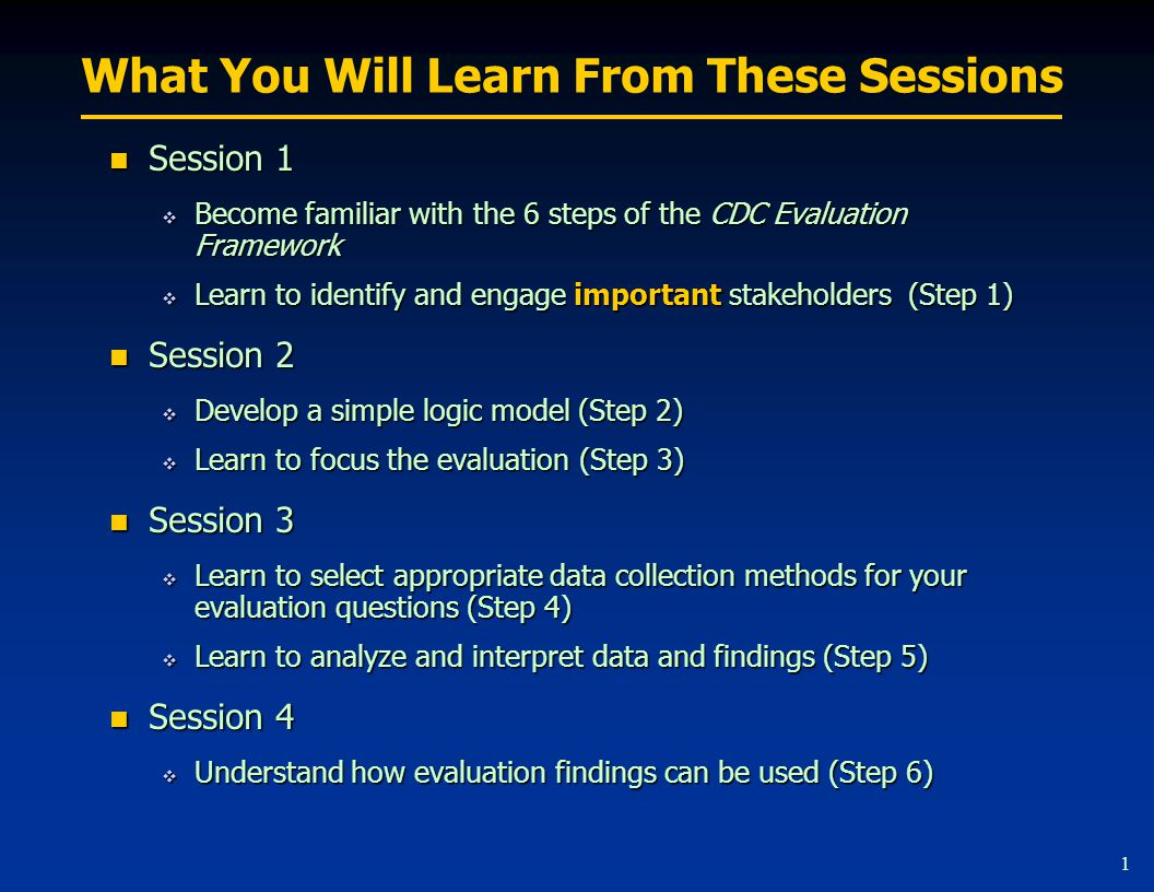 Session 1 Become familiar with the 6 steps of the CDC Evaluation Framework. Learn to identify and engage stakeholders (Step 1)