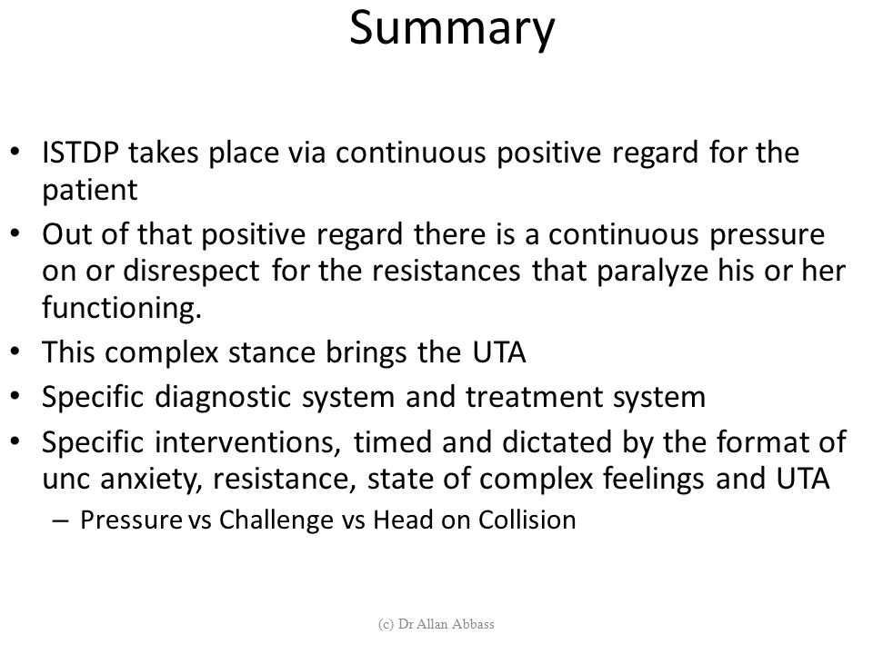 Summary ISTDP takes place via continuous positive regard for the patient.