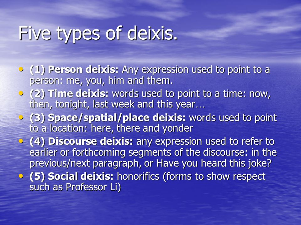 Five types of deixis. (1) Person deixis: Any expression used to point to a person: me, you, him and them.
