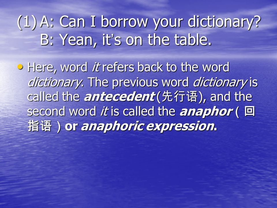 A: Can I borrow your dictionary B: Yean, it's on the table.