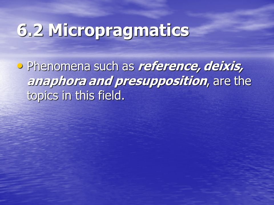 6.2 Micropragmatics Phenomena such as reference, deixis, anaphora and presupposition, are the topics in this field.