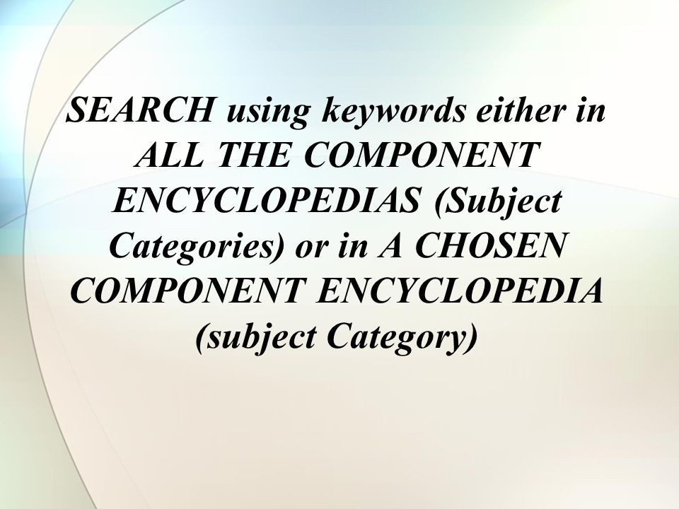 SEARCH using keywords either in ALL THE COMPONENT ENCYCLOPEDIAS (Subject Categories) or in A CHOSEN COMPONENT ENCYCLOPEDIA (subject Category)