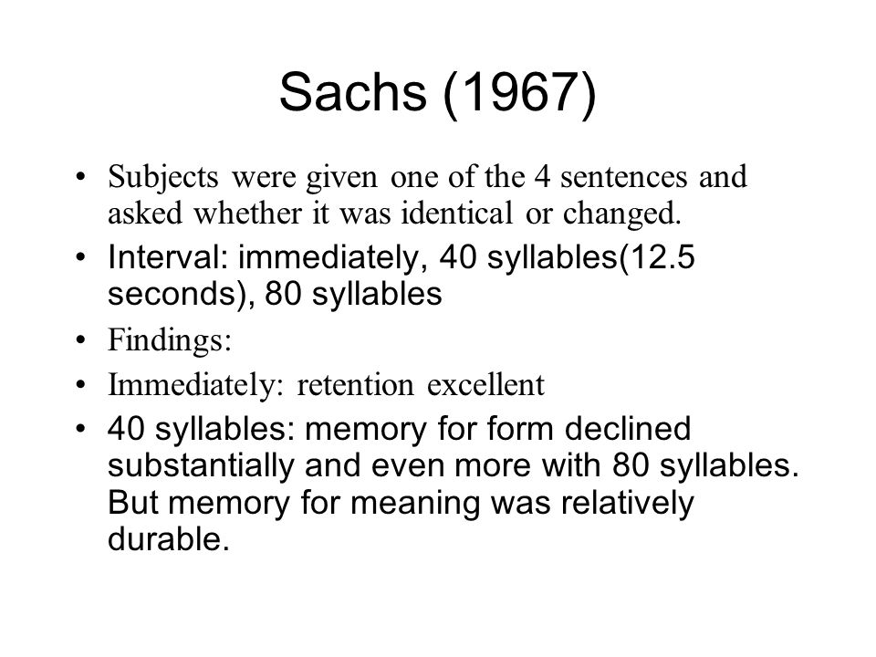 Sachs (1967) Subjects were given one of the 4 sentences and asked whether it was identical or changed.