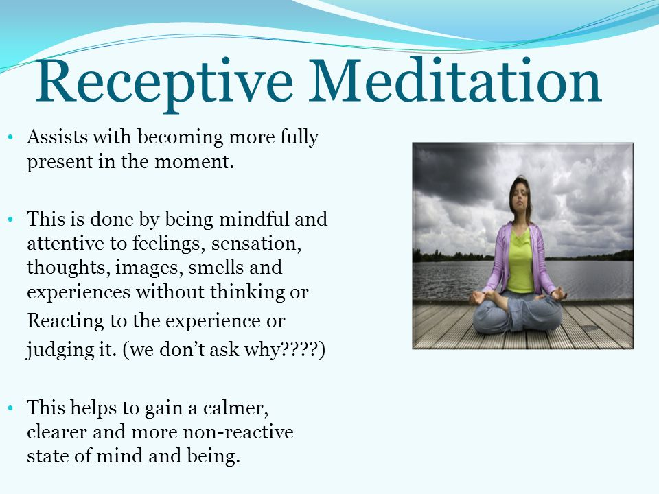 Receptive Meditation Assists with becoming more fully present in the moment.