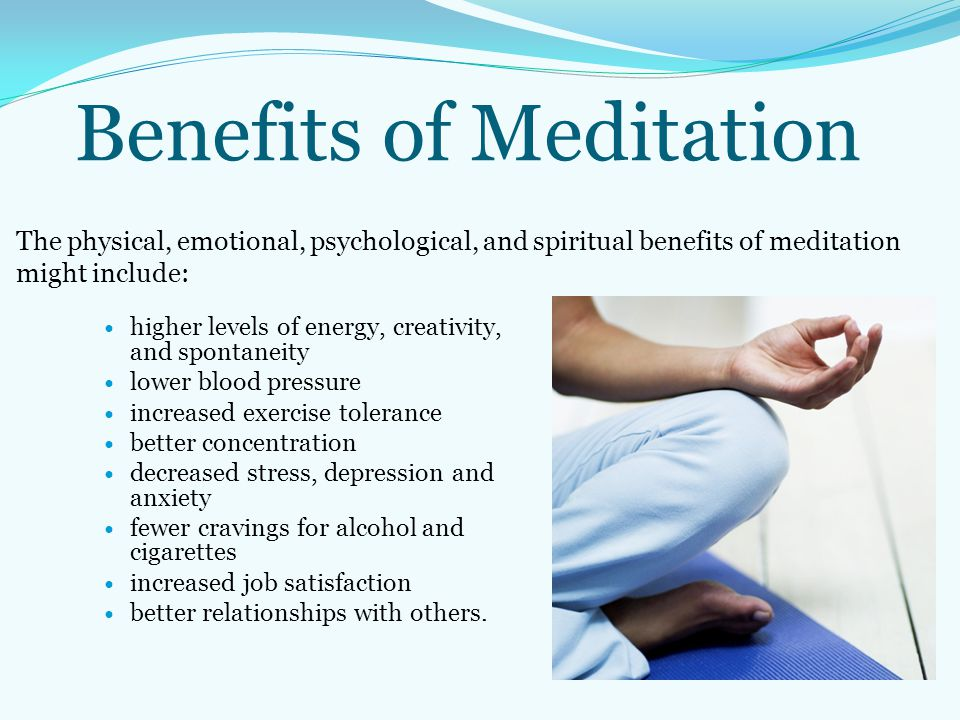 Benefits of Meditation The physical, emotional, psychological, and spiritual benefits of meditation might include: