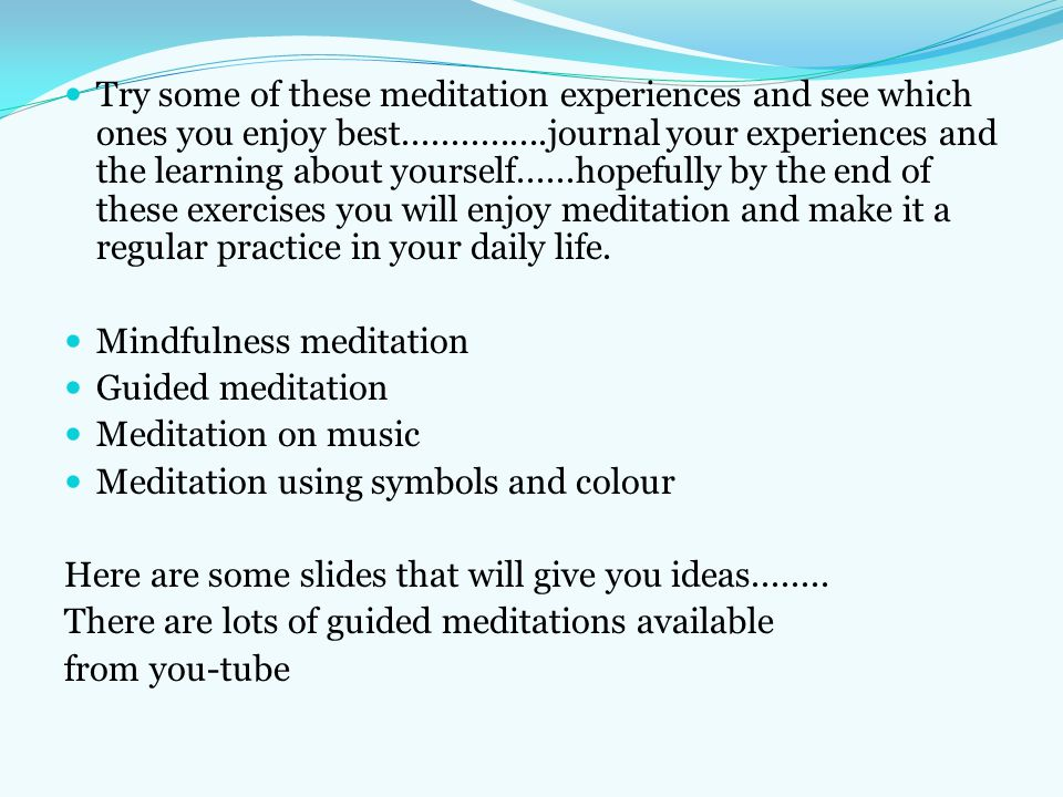 Try some of these meditation experiences and see which ones you enjoy best...............journal your experiences and the learning about yourself......hopefully by the end of these exercises you will enjoy meditation and make it a regular practice in your daily life.