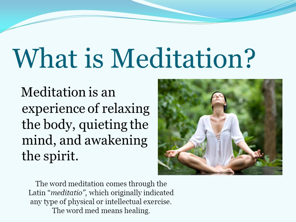 What is Meditation Meditation is an experience of relaxing the body, quieting the mind, and awakening the spirit.