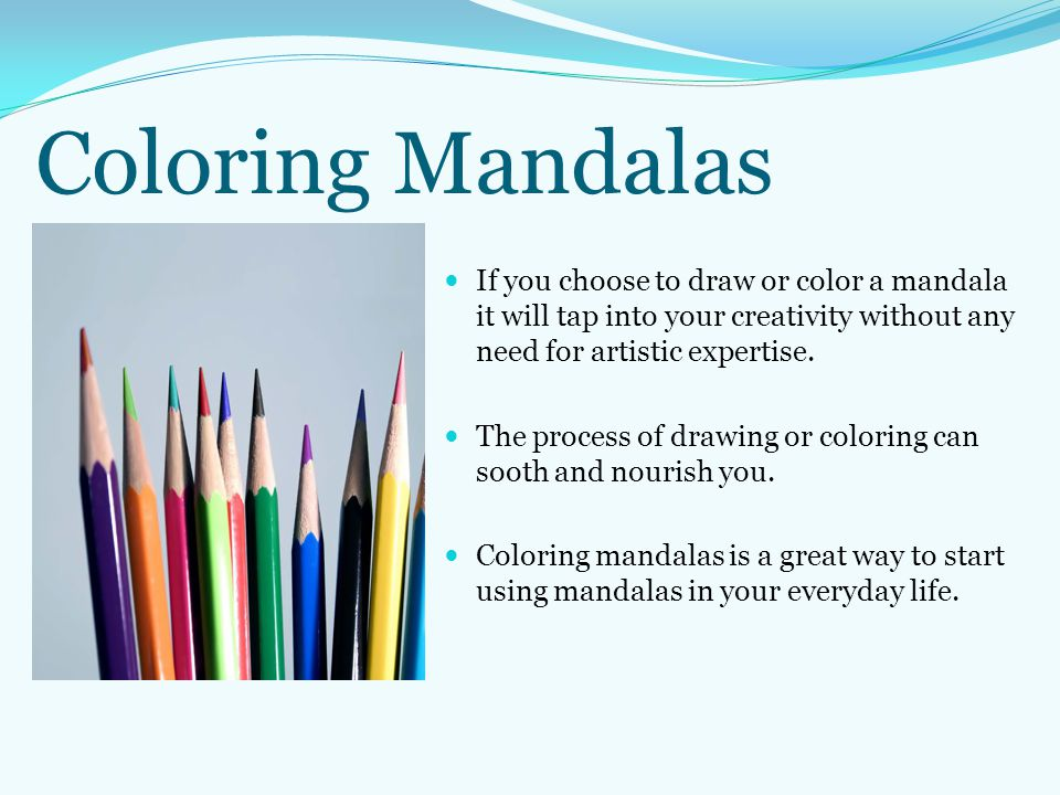 Coloring Mandalas If you choose to draw or color a mandala it will tap into your creativity without any need for artistic expertise.