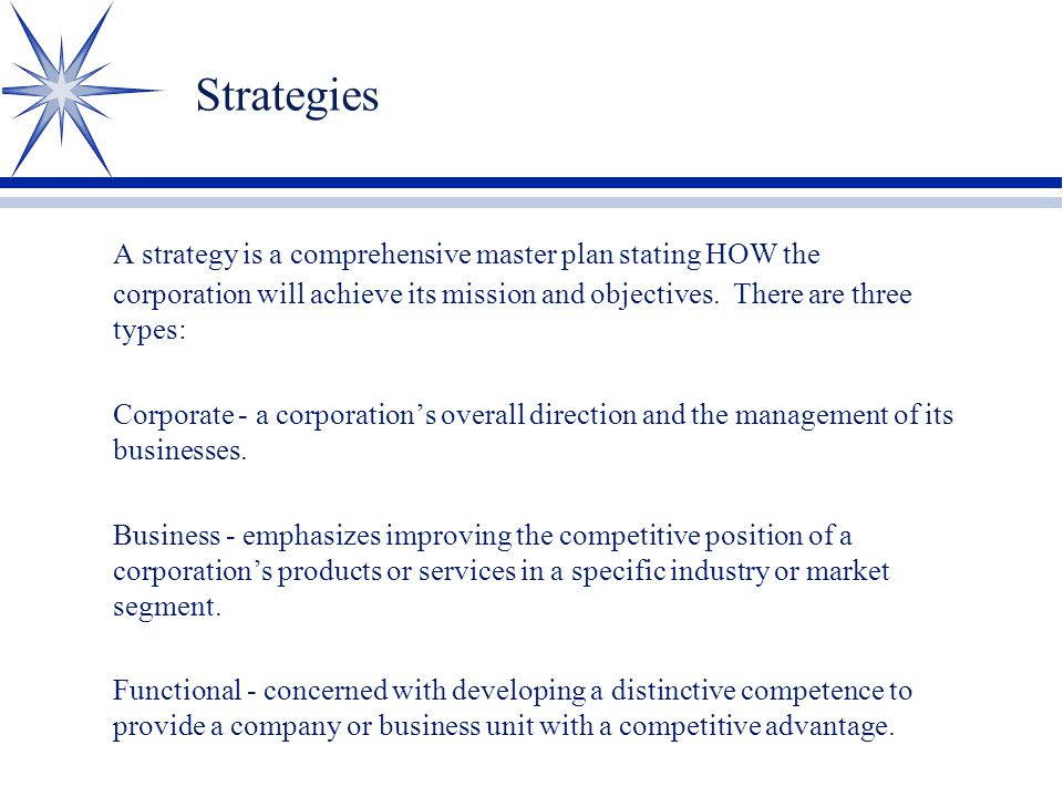 Strategies A strategy is a comprehensive master plan stating HOW the corporation will achieve its mission and objectives. There are three types: