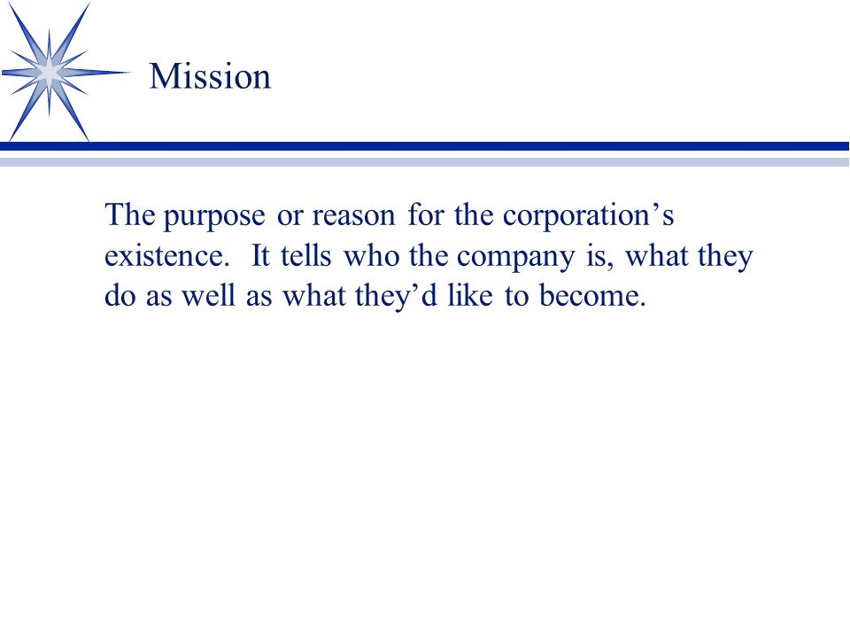 Mission The purpose or reason for the corporation's existence.
