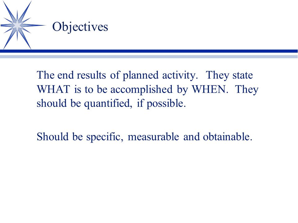 Objectives The end results of planned activity. They state WHAT is to be accomplished by WHEN. They should be quantified, if possible.
