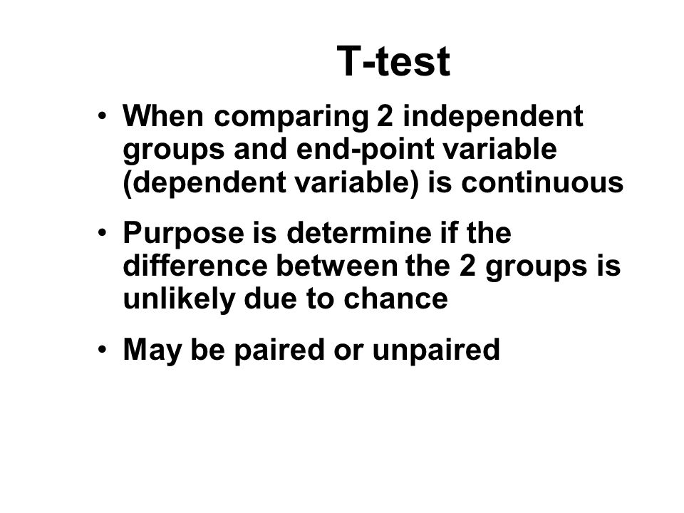 T-test When comparing 2 independent groups and end-point variable (dependent variable) is continuous.