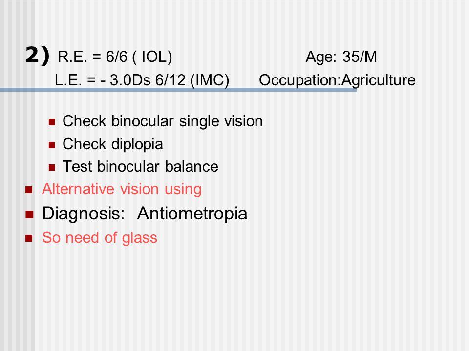 2) R.E. = 6/6 ( IOL) Age: 35/M Diagnosis: Antiometropia
