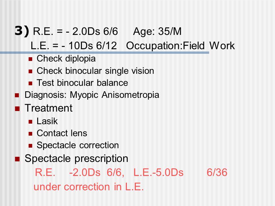3) R.E. = - 2.0Ds 6/6 Age: 35/M L.E. = - 10Ds 6/12 Occupation:Field Work. Check diplopia. Check binocular single vision.