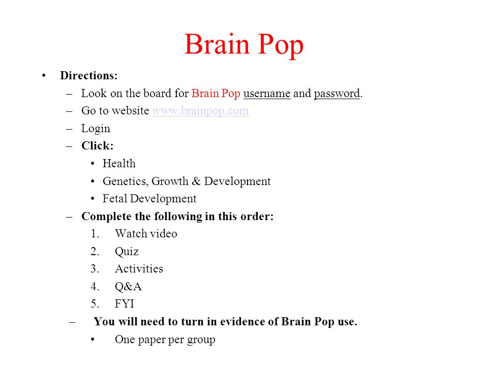Brain Pop Directions: Look on the board for Brain Pop username and password. Go to website www.brainpop.com.