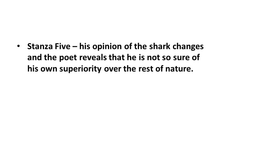 Stanza Five – his opinion of the shark changes and the poet reveals that he is not so sure of his own superiority over the rest of nature.