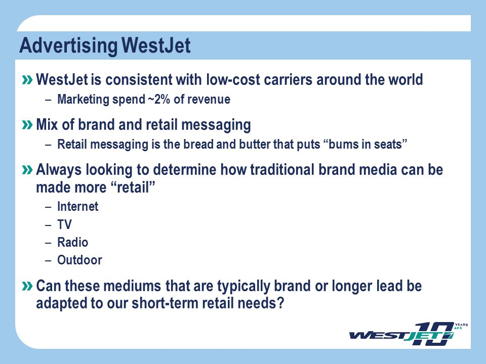 Advertising WestJet WestJet is consistent with low-cost carriers around the world. Marketing spend ~2% of revenue.
