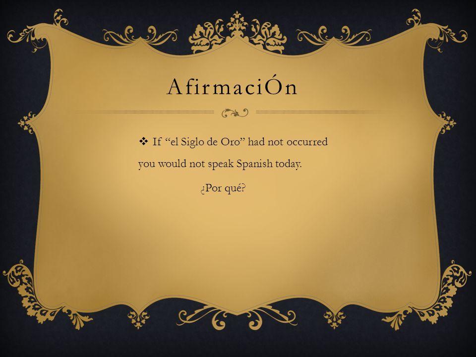 AfirmaciÓn If el Siglo de Oro had not occurred you would not speak Spanish today. ¿Por qué