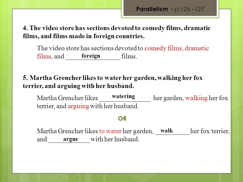 Parallelism - p.126 -127 4. The video store has sections devoted to comedy films, dramatic films, and films made in foreign countries.