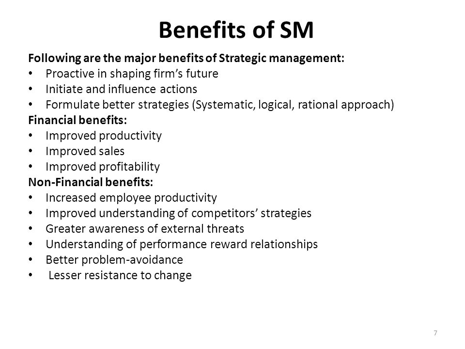 Benefits of SM Following are the major benefits of Strategic management: Proactive in shaping firm's future.
