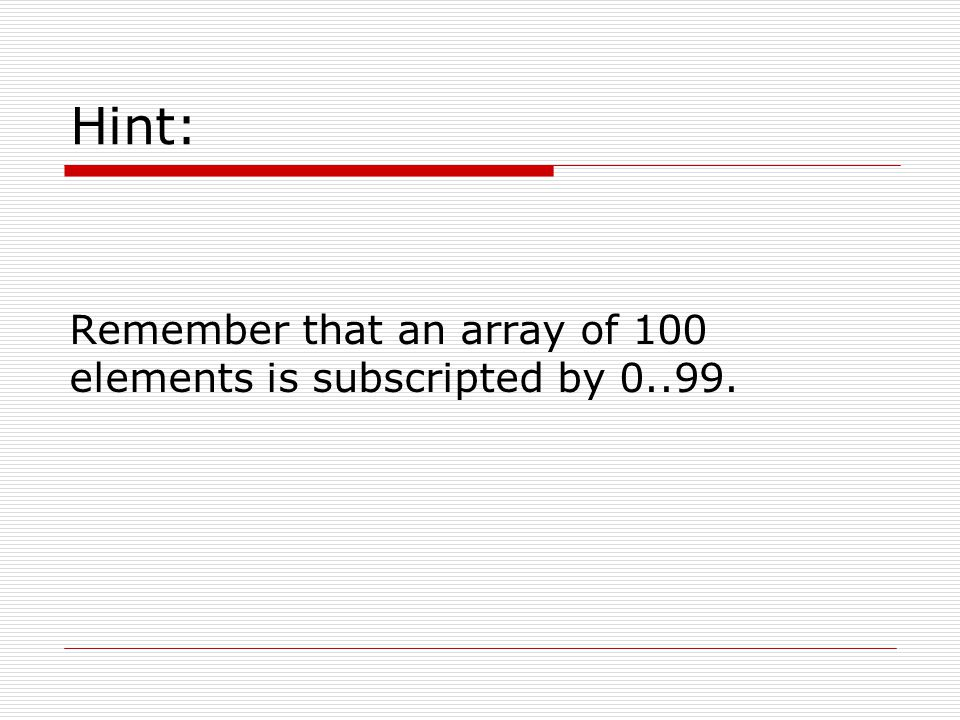 Hint: Remember that an array of 100 elements is subscripted by 0..99.