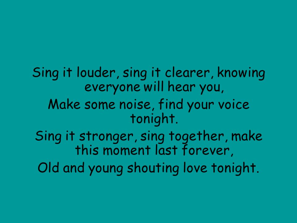 Sing it louder, sing it clearer, knowing everyone will hear you,