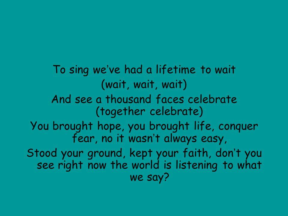 To sing we've had a lifetime to wait (wait, wait, wait)