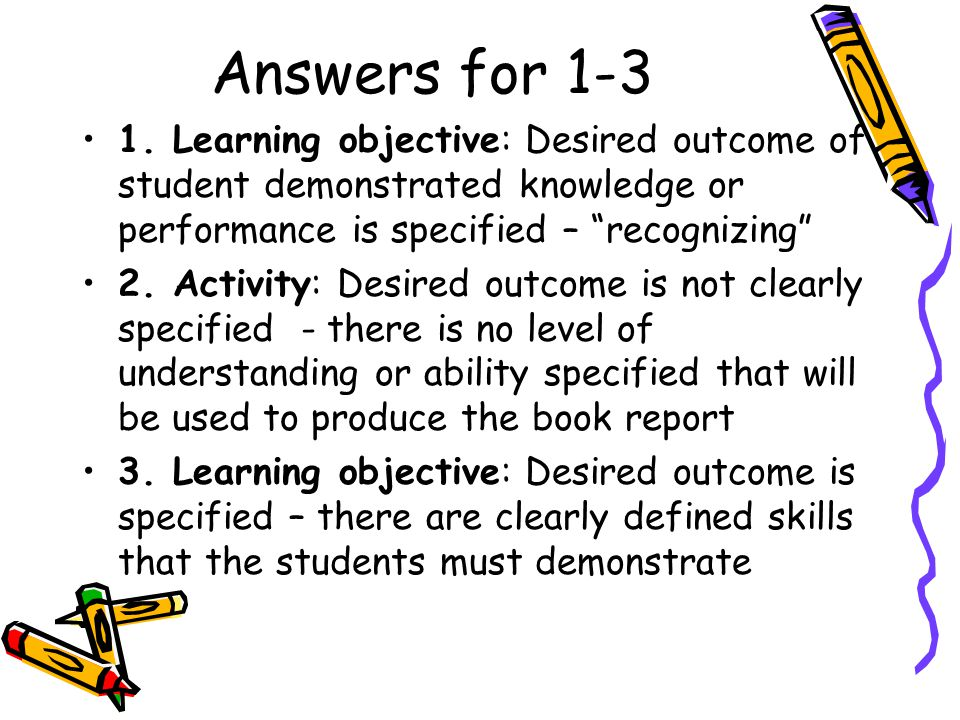 Answers for 1-3 1. Learning objective: Desired outcome of student demonstrated knowledge or performance is specified – recognizing
