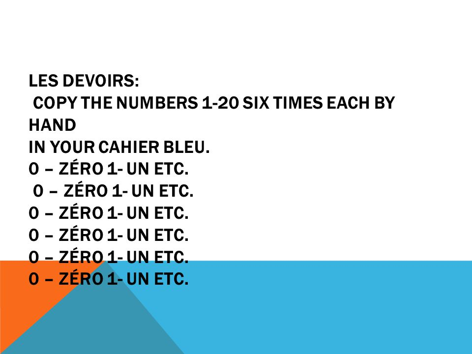 Les devoirs: copy the numbers 1-20 SIX times each BY HAND in your cahier bleu.
