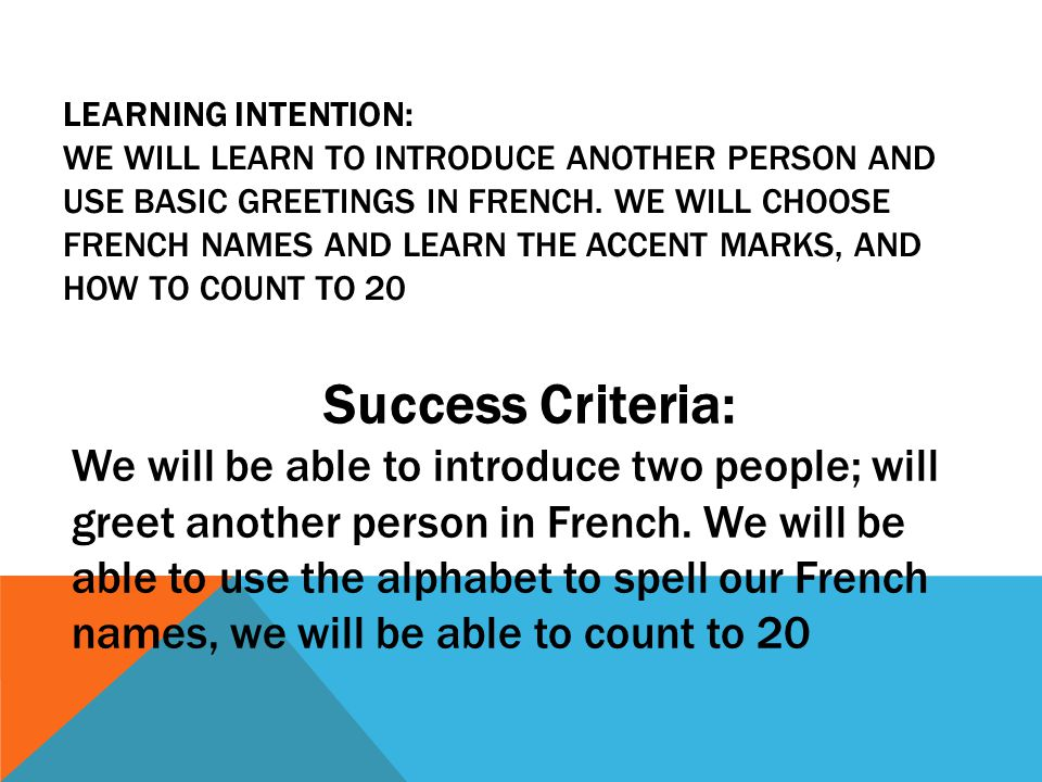 Learning Intention: We will learn to introduce another person and use basic greetings in French. We will choose french names and learn the accent marks, and how to count to 20