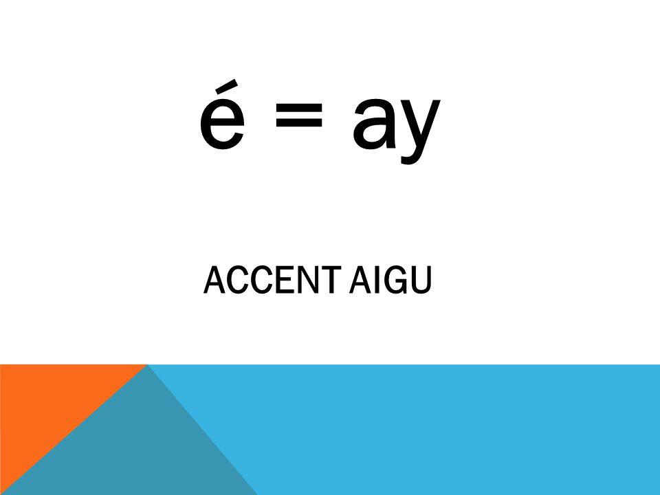 é = ay ACCENT AIGU