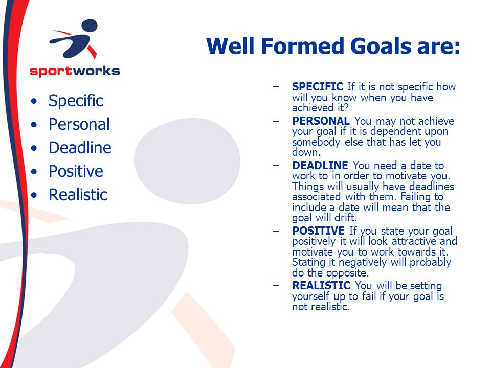 Well Formed Goals are: Specific Personal Deadline Positive Realistic