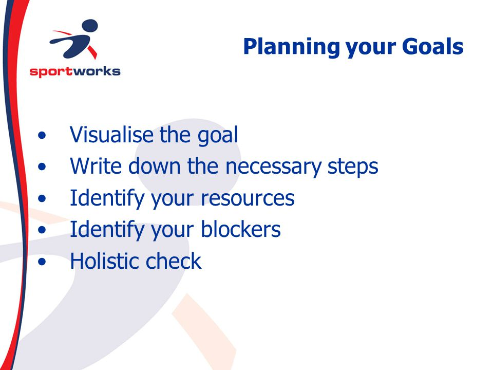 Planning your Goals Visualise the goal. Write down the necessary steps. Identify your resources. Identify your blockers.