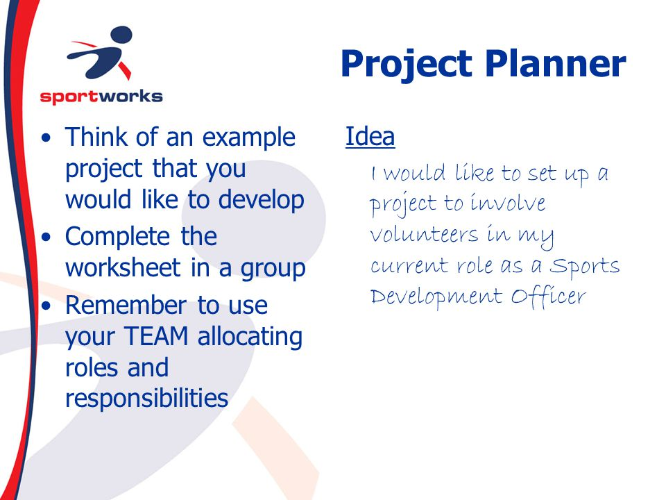 Project Planner Think of an example project that you would like to develop. Complete the worksheet in a group.