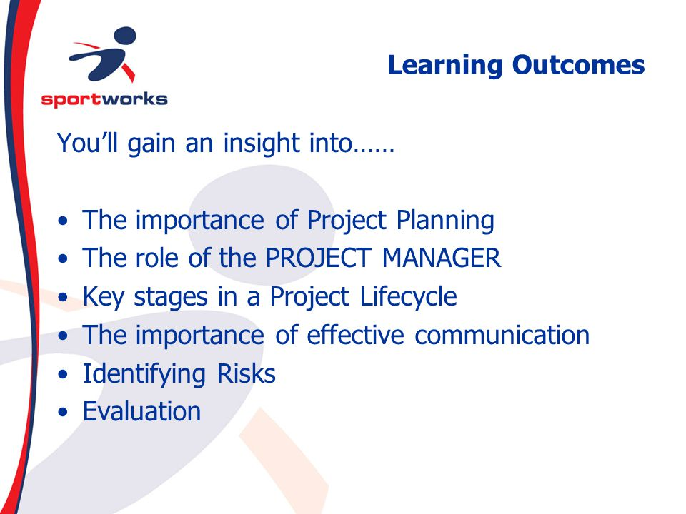 Learning Outcomes You'll gain an insight into…… The importance of Project Planning. The role of the PROJECT MANAGER.