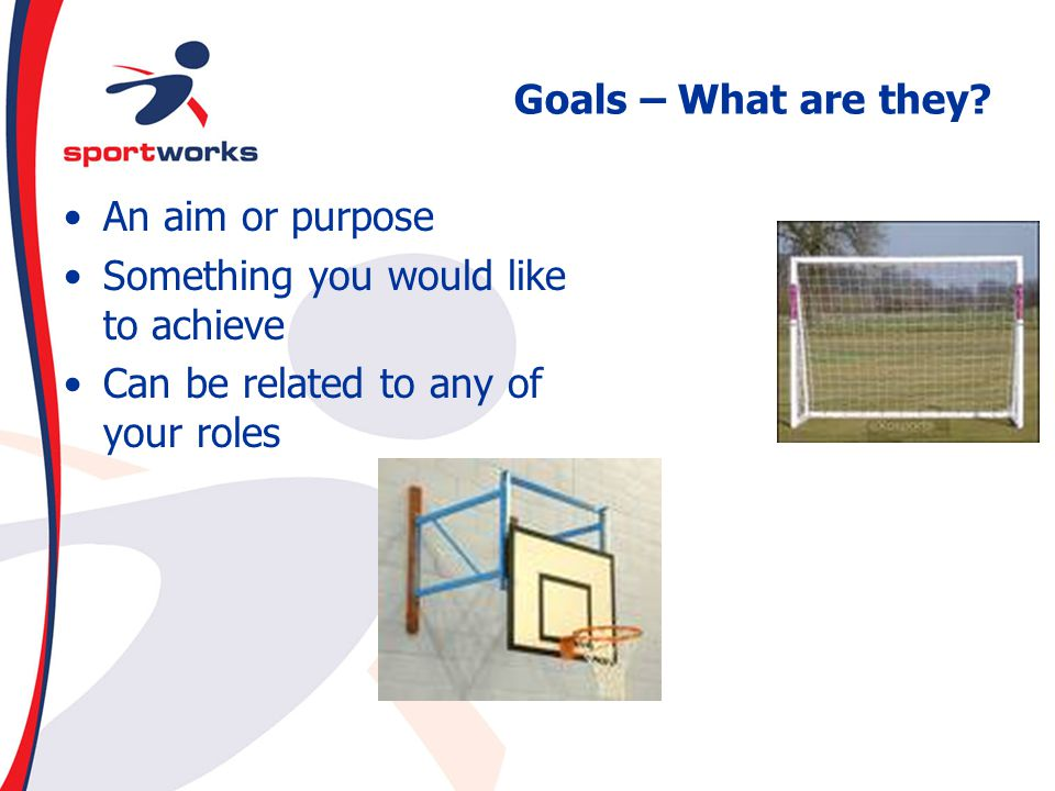 Goals – What are they. An aim or purpose. Something you would like to achieve.