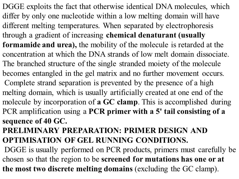 DGGE exploits the fact that otherwise identical DNA molecules, which differ by only one nucleotide within a low melting domain will have different melting temperatures. When separated by electrophoresis through a gradient of increasing chemical denaturant (usually formamide and urea), the mobility of the molecule is retarded at the concentration at which the DNA strands of low melt domain dissociate. The branched structure of the single stranded moiety of the molecule becomes entangled in the gel matrix and no further movement occurs.