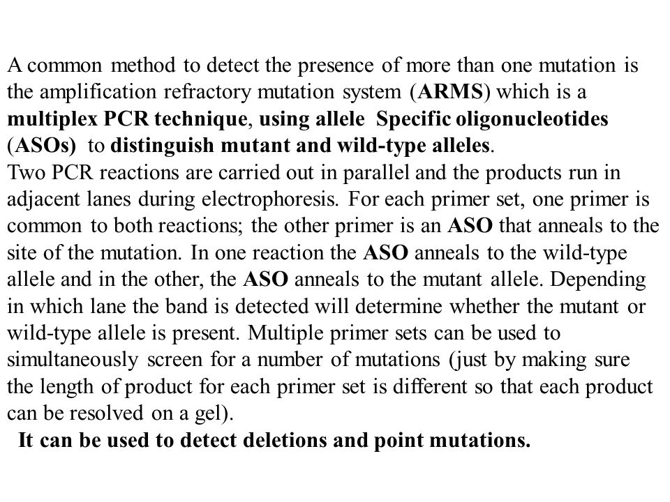 A common method to detect the presence of more than one mutation is the amplification refractory mutation system (ARMS) which is a multiplex PCR technique, using allele Specific oligonucleotides (ASOs) to distinguish mutant and wild-type alleles.