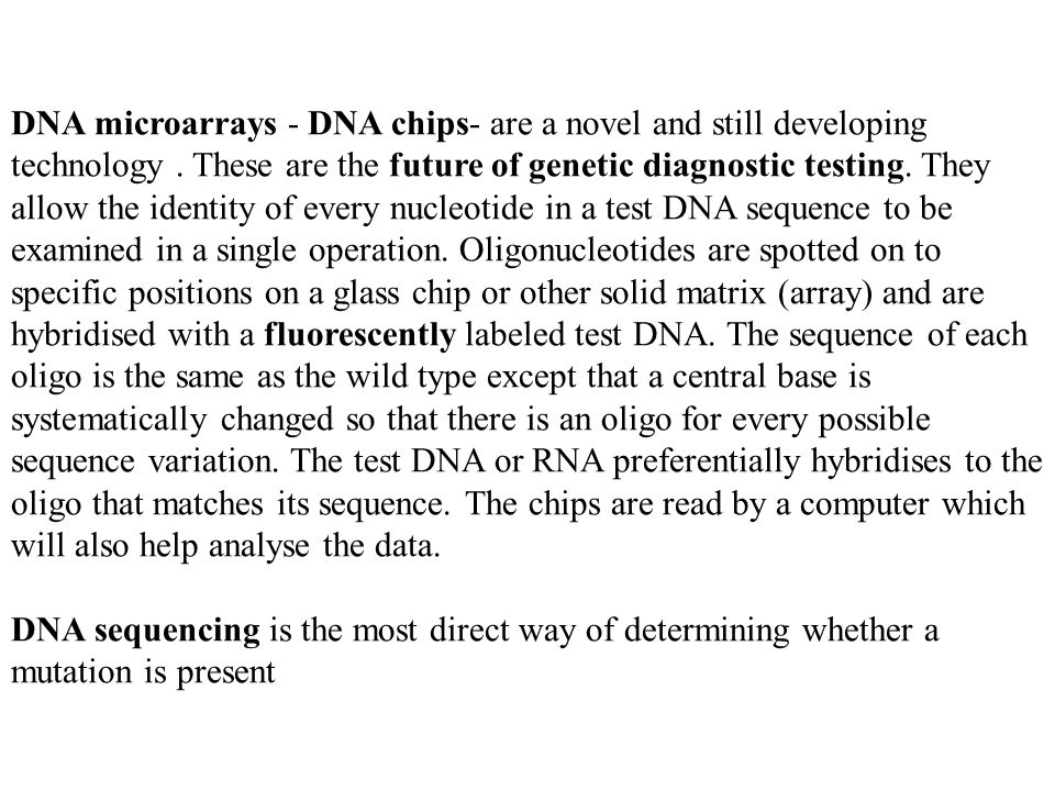 DNA microarrays - DNA chips- are a novel and still developing technology . These are the future of genetic diagnostic testing. They allow the identity of every nucleotide in a test DNA sequence to be examined in a single operation. Oligonucleotides are spotted on to specific positions on a glass chip or other solid matrix (array) and are hybridised with a fluorescently labeled test DNA. The sequence of each oligo is the same as the wild type except that a central base is systematically changed so that there is an oligo for every possible sequence variation. The test DNA or RNA preferentially hybridises to the oligo that matches its sequence. The chips are read by a computer which will also help analyse the data.