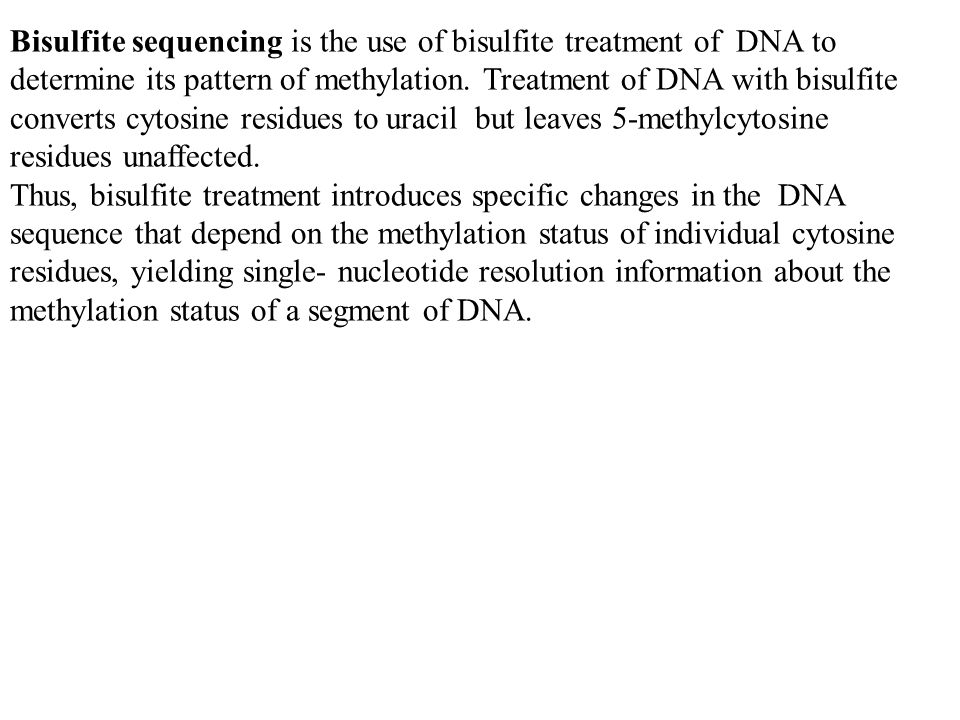 Bisulfite sequencing is the use of bisulfite treatment of DNA to determine its pattern of methylation. Treatment of DNA with bisulfite converts cytosine residues to uracil but leaves 5-methylcytosine residues unaffected.