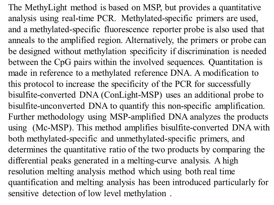 The MethyLight method is based on MSP, but provides a quantitative analysis using real-time PCR. Methylated-specific primers are used, and a methylated-specific fluorescence reporter probe is also used that anneals to the amplified region. Alternatively, the primers or probe can be designed without methylation specificity if discrimination is needed between the CpG pairs within the involved sequences. Quantitation is made in reference to a methylated reference DNA. A modification to this protocol to increase the specificity of the PCR for successfully bisulfite-converted DNA (ConLight-MSP) uses an additional probe to bisulfite-unconverted DNA to quantify this non-specific amplification.